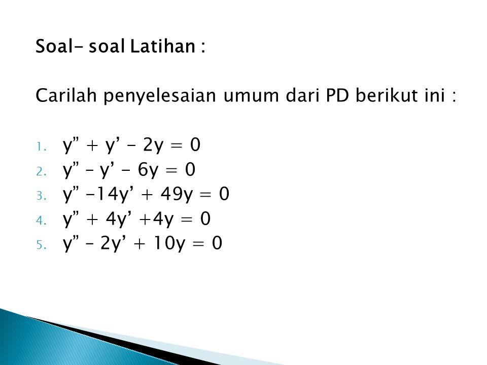 Soal- soal Latihan : Carilah penyelesaian umum dari PD berikut ini : y + y' - 2y = 0. y – y' - 6y = 0.