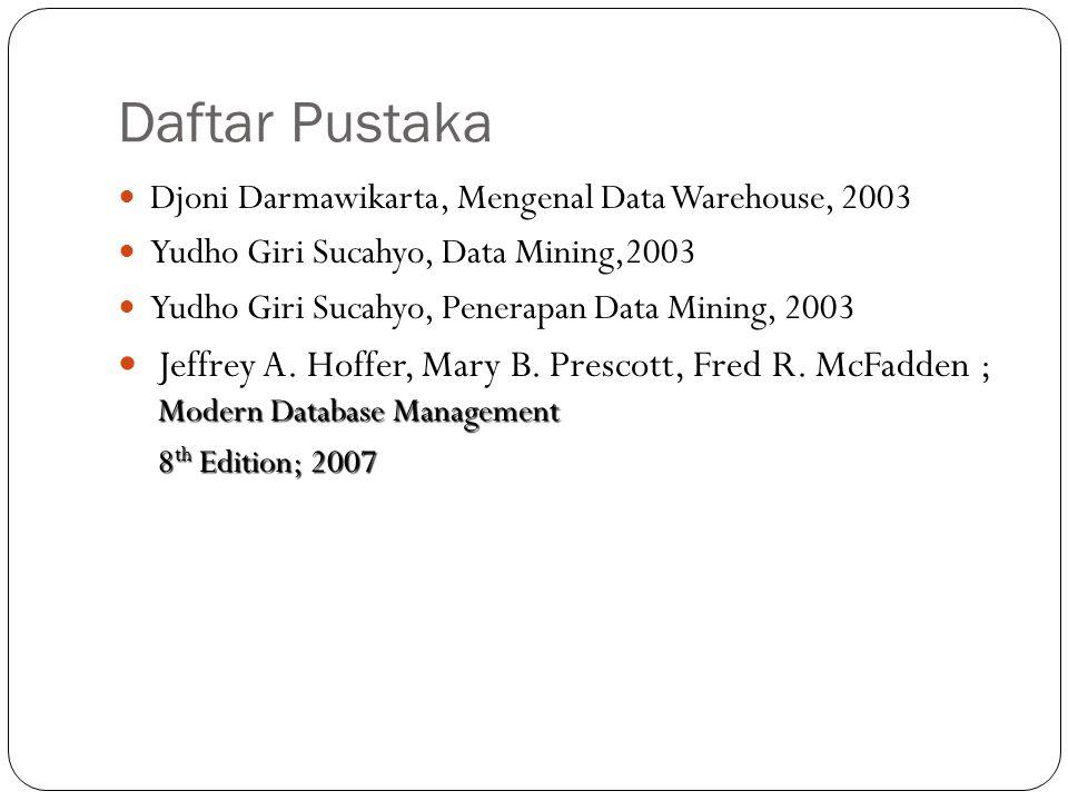 Daftar Pustaka Djoni Darmawikarta, Mengenal Data Warehouse, 2003. Yudho Giri Sucahyo, Data Mining,2003.