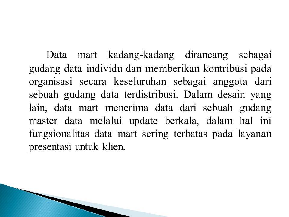 Data mart kadang-kadang dirancang sebagai gudang data individu dan memberikan kontribusi pada organisasi secara keseluruhan sebagai anggota dari sebuah gudang data terdistribusi.
