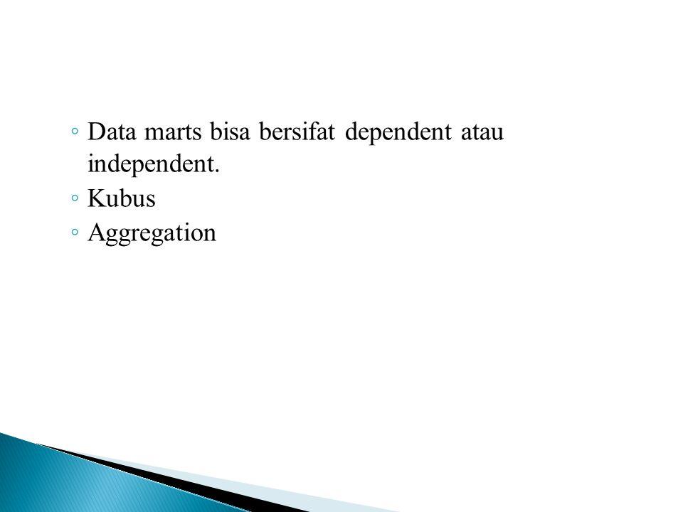 Data marts bisa bersifat dependent atau independent.