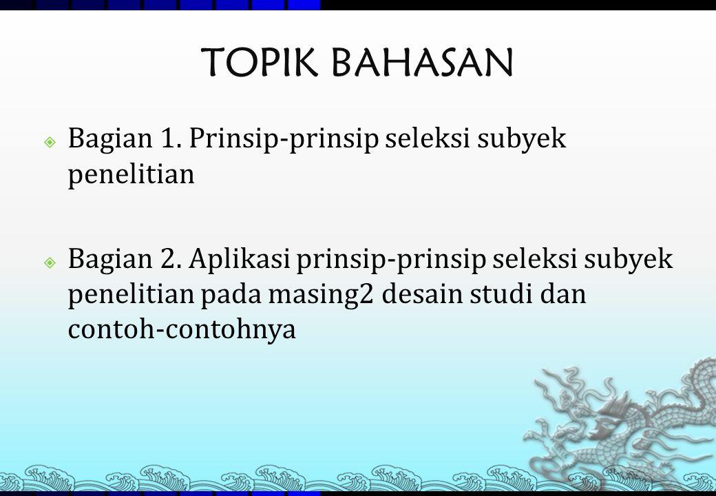 TOPIK BAHASAN Bagian 1. Prinsip-prinsip seleksi subyek penelitian