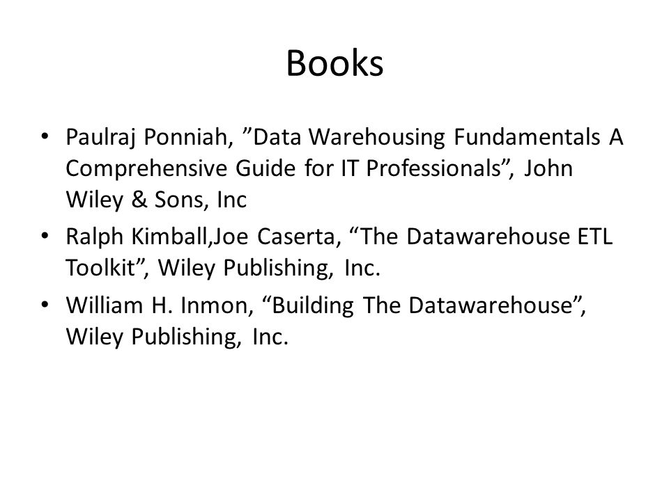 Books Paulraj Ponniah, Data Warehousing Fundamentals A Comprehensive Guide for IT Professionals , John Wiley & Sons, Inc.