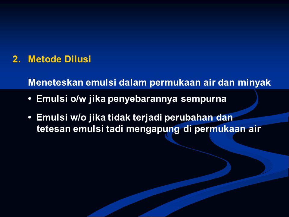 2. Metode Dilusi Meneteskan emulsi dalam permukaan air dan minyak. • Emulsi o/w jika penyebarannya sempurna.