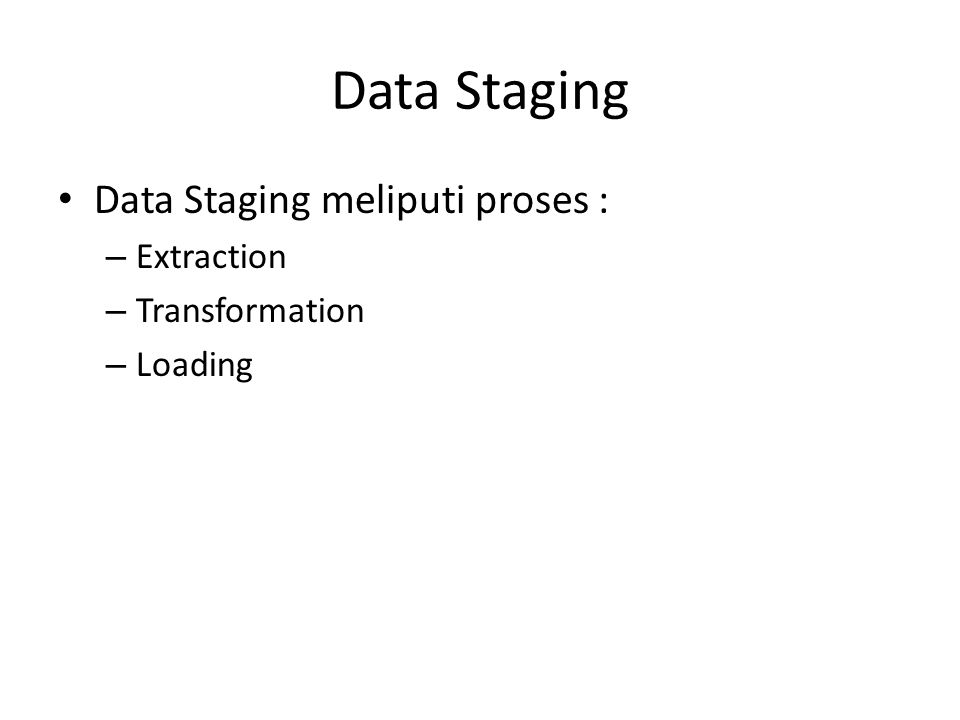 Data Staging Data Staging meliputi proses : Extraction Transformation