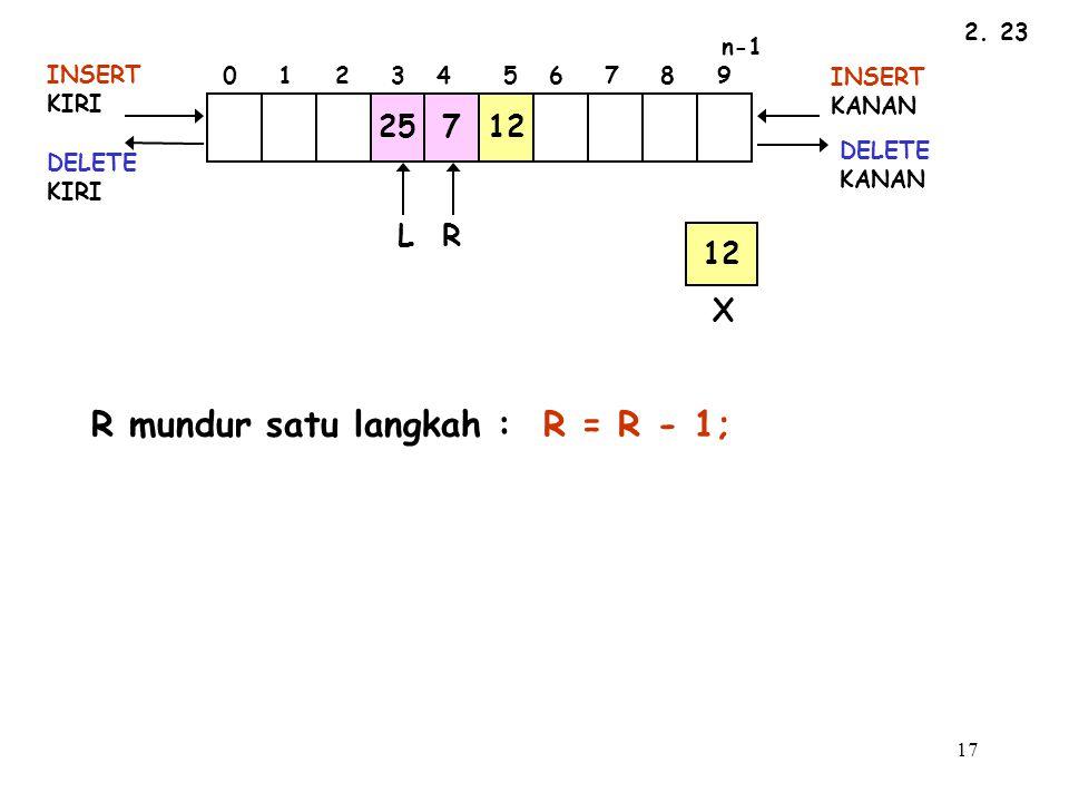 R mundur satu langkah : R = R - 1;