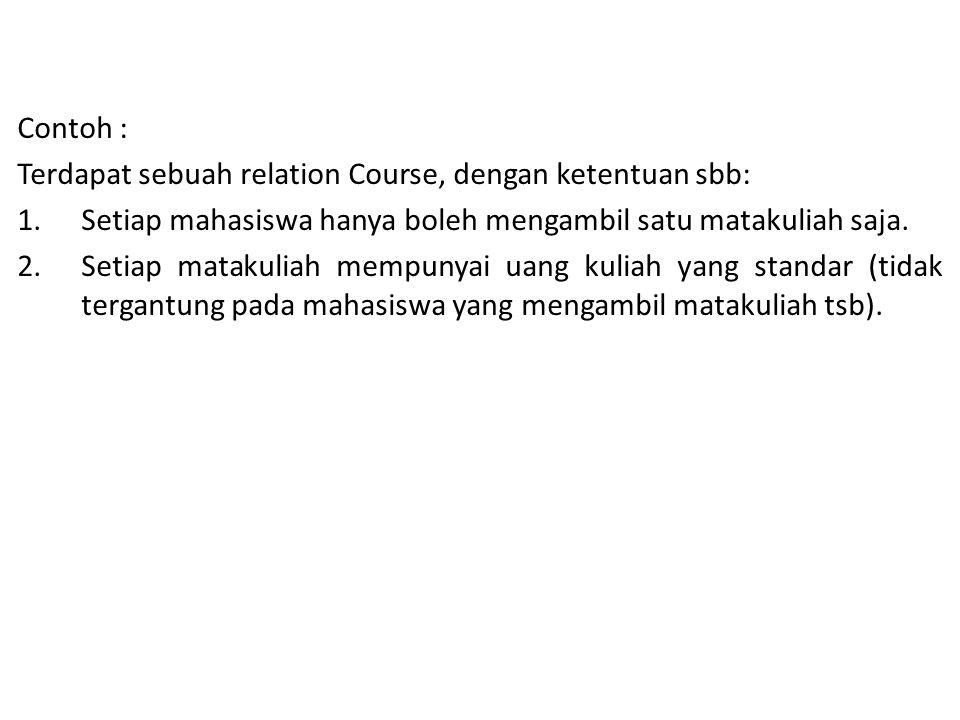 Contoh : Terdapat sebuah relation Course, dengan ketentuan sbb: Setiap mahasiswa hanya boleh mengambil satu matakuliah saja.