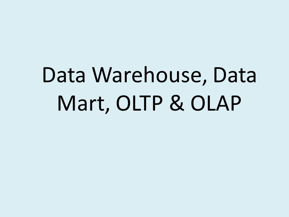 Data Warehouse, Data Mart, OLTP & OLAP