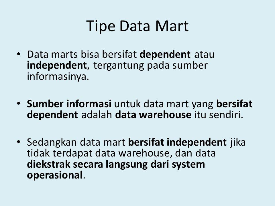 Tipe Data Mart Data marts bisa bersifat dependent atau independent, tergantung pada sumber informasinya.