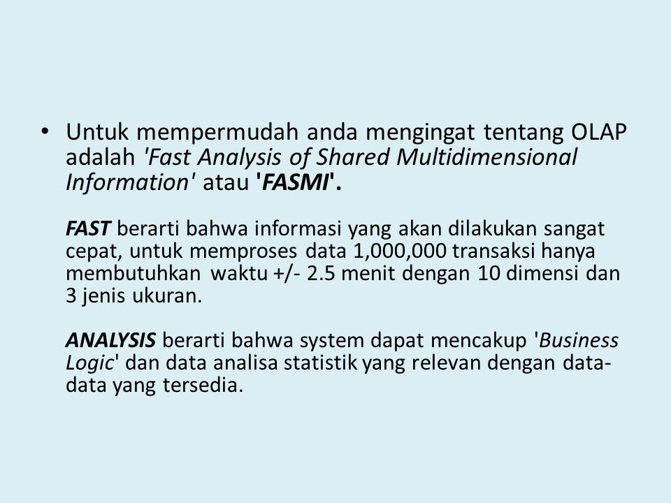 Untuk mempermudah anda mengingat tentang OLAP adalah Fast Analysis of Shared Multidimensional Information atau FASMI .