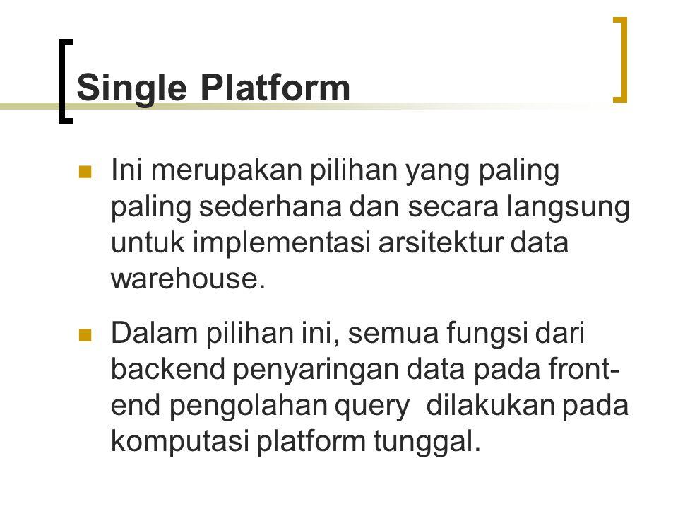 Single Platform Ini merupakan pilihan yang paling paling sederhana dan secara langsung untuk implementasi arsitektur data warehouse.