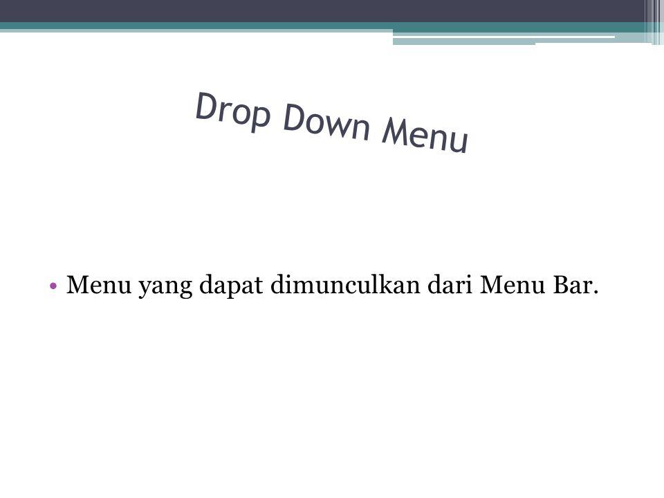 Drop Down Menu Menu yang dapat dimunculkan dari Menu Bar.