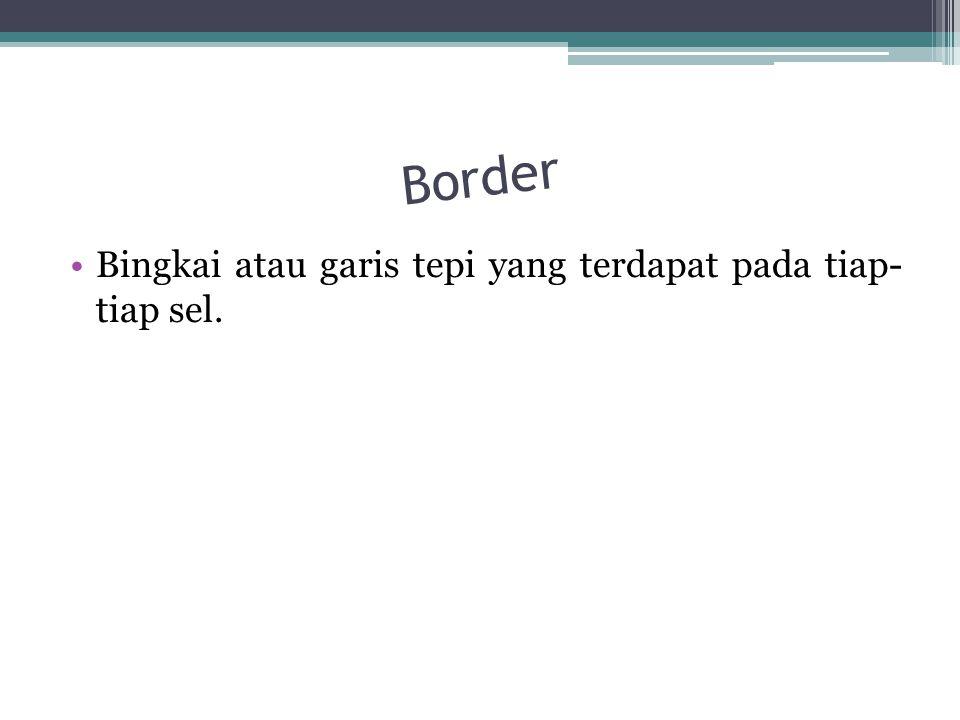 Border Bingkai atau garis tepi yang terdapat pada tiap- tiap sel.