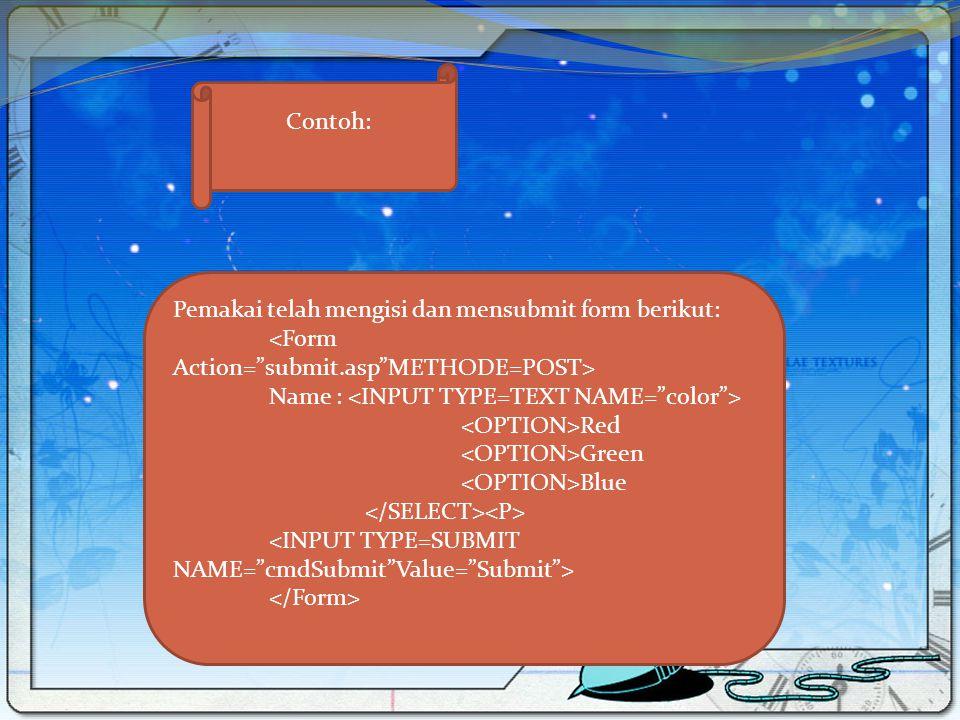Contoh: Pemakai telah mengisi dan mensubmit form berikut: <Form Action= submit.asp METHODE=POST> Name : <INPUT TYPE=TEXT NAME= color >
