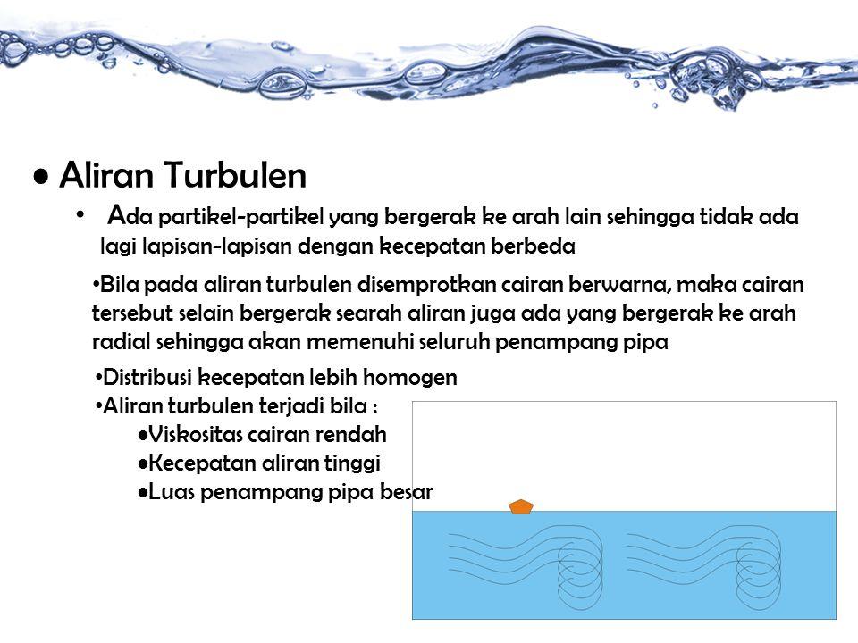 Aliran Turbulen Ada partikel-partikel yang bergerak ke arah lain sehingga tidak ada lagi lapisan-lapisan dengan kecepatan berbeda.