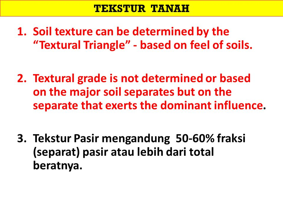 TEKSTUR TANAH Soil texture can be determined by the Textural Triangle - based on feel of soils.