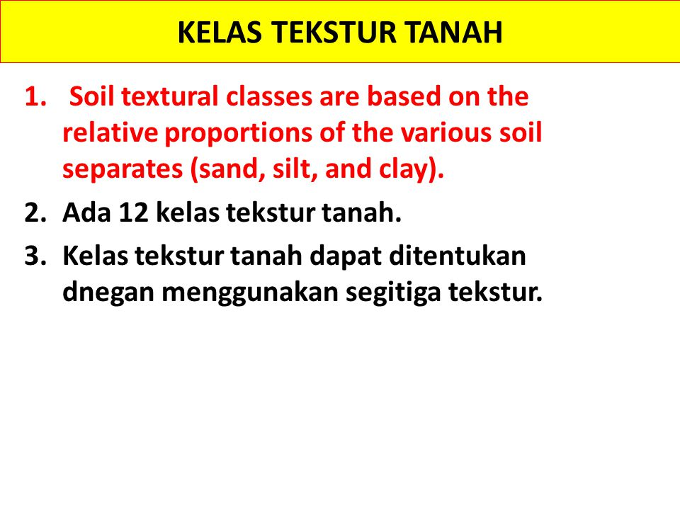 KELAS TEKSTUR TANAH Soil textural classes are based on the relative proportions of the various soil separates (sand, silt, and clay).