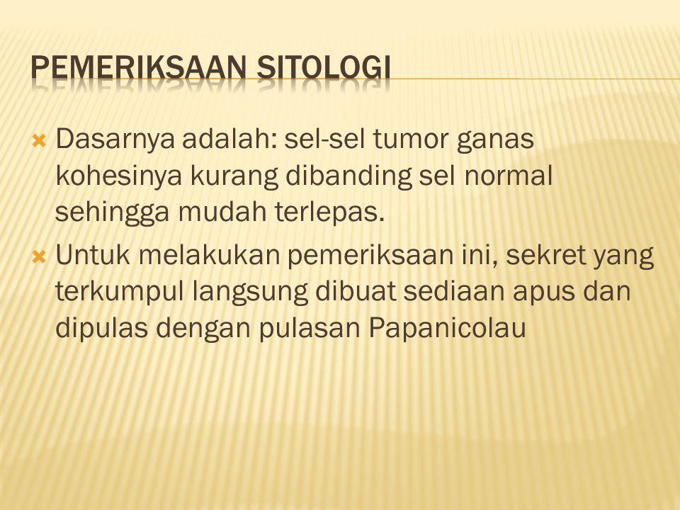Pemeriksaan sitologi Dasarnya adalah: sel-sel tumor ganas kohesinya kurang dibanding sel normal sehingga mudah terlepas.