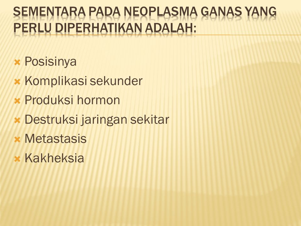 Sementara pada neoplasma ganas yang perlu diperhatikan adalah: