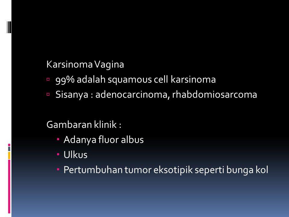 Karsinoma Vagina 99% adalah squamous cell karsinoma. Sisanya : adenocarcinoma, rhabdomiosarcoma. Gambaran klinik :