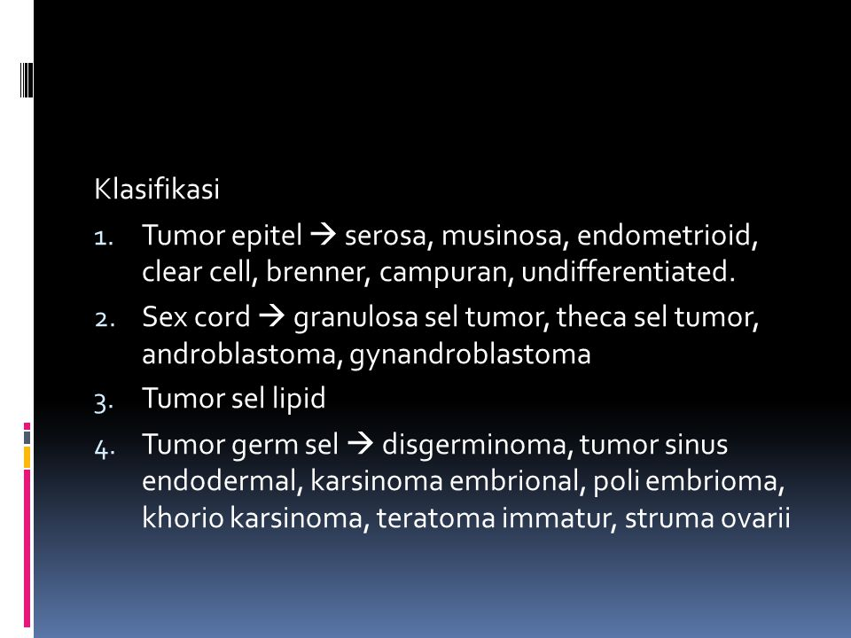 Klasifikasi Tumor epitel  serosa, musinosa, endometrioid, clear cell, brenner, campuran, undifferentiated.