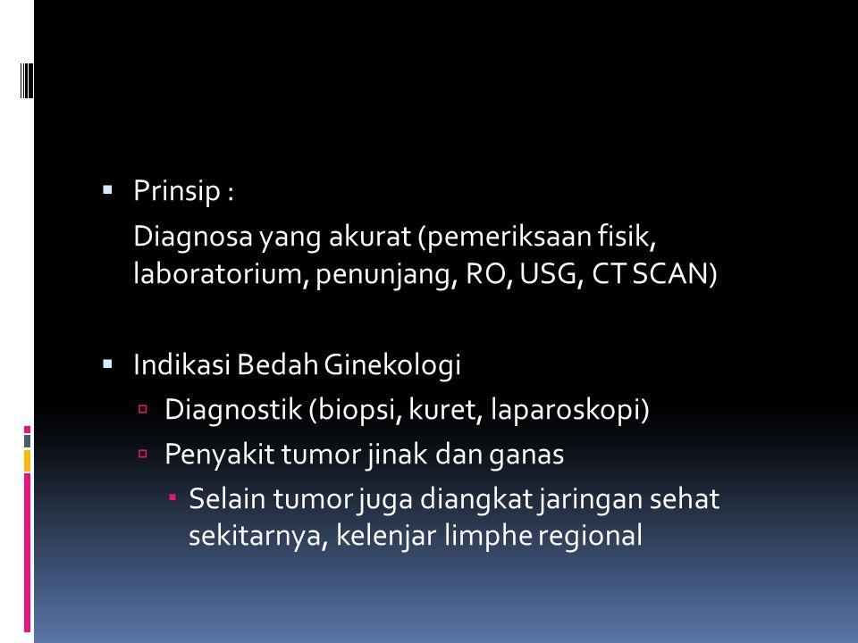 Prinsip : Diagnosa yang akurat (pemeriksaan fisik, laboratorium, penunjang, RO, USG, CT SCAN) Indikasi Bedah Ginekologi.