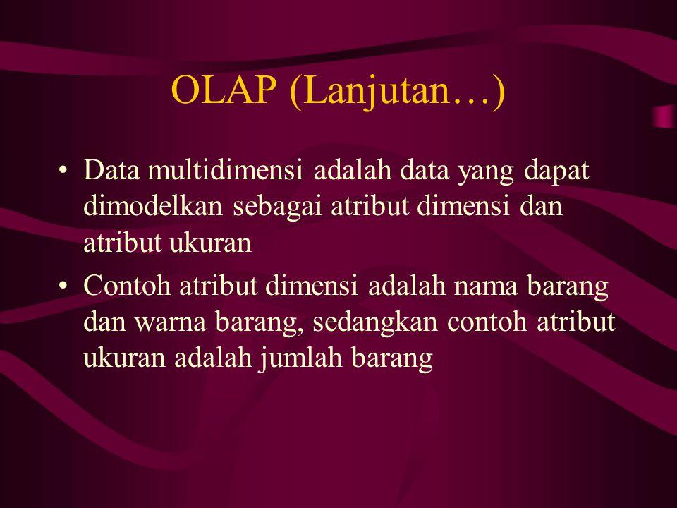 OLAP (Lanjutan…) Data multidimensi adalah data yang dapat dimodelkan sebagai atribut dimensi dan atribut ukuran.