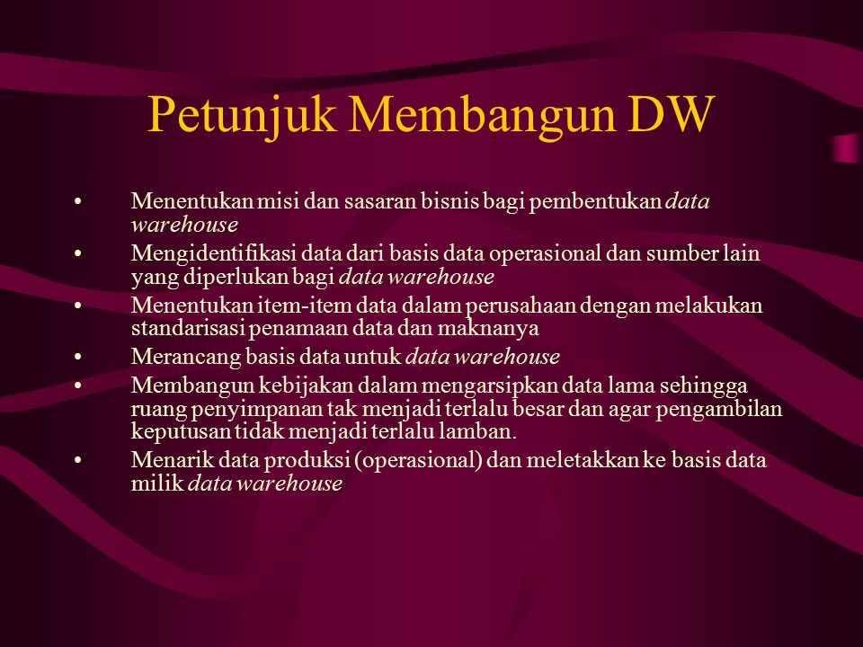 Petunjuk Membangun DW Menentukan misi dan sasaran bisnis bagi pembentukan data warehouse.