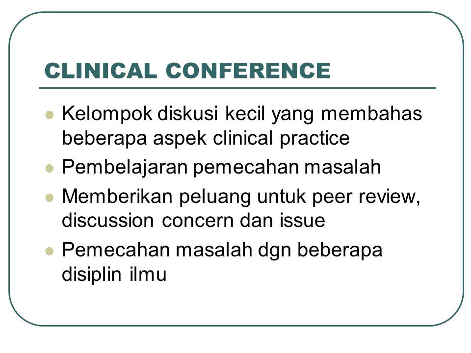 CLINICAL CONFERENCE Kelompok diskusi kecil yang membahas beberapa aspek clinical practice. Pembelajaran pemecahan masalah.