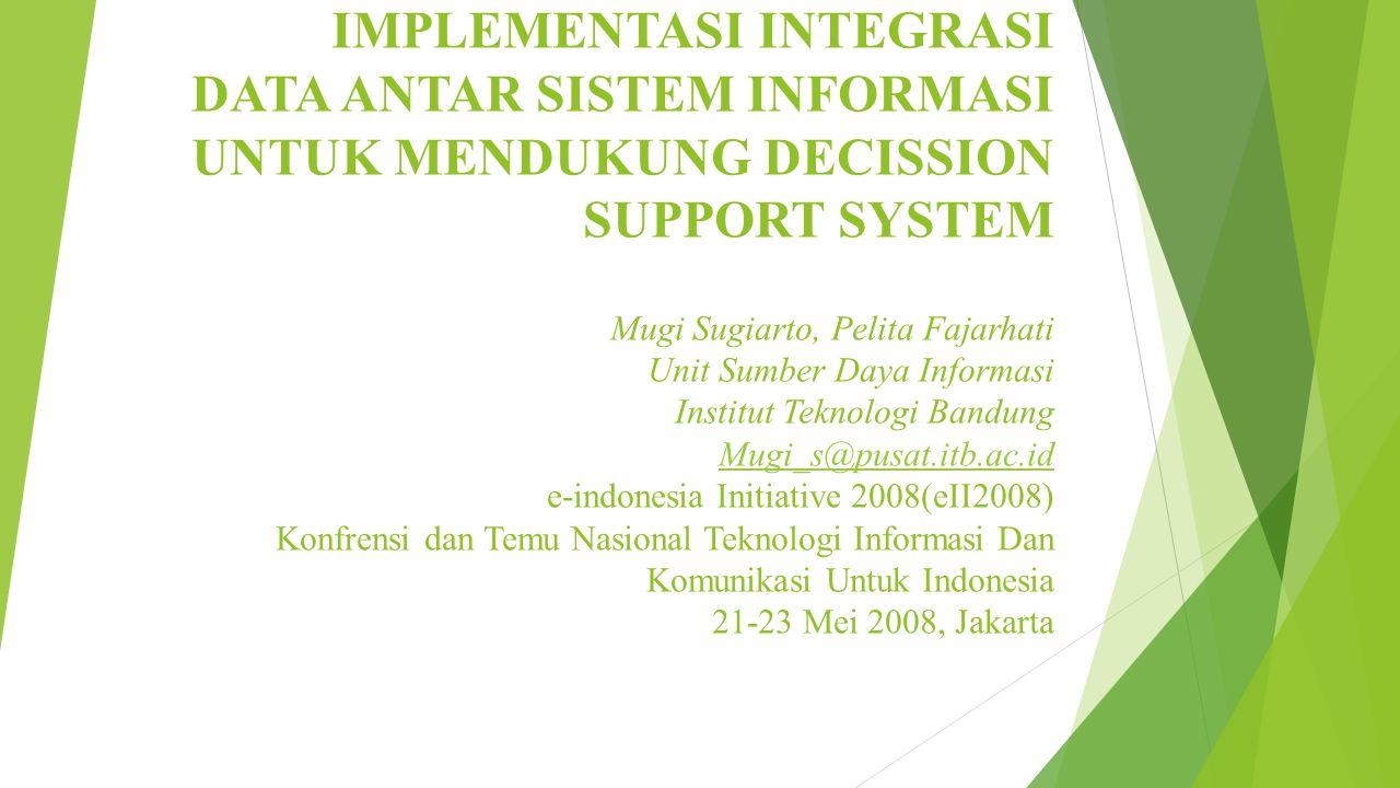 IMPLEMENTASI INTEGRASI DATA ANTAR SISTEM INFORMASI UNTUK MENDUKUNG DECISSION SUPPORT SYSTEM Mugi Sugiarto, Pelita Fajarhati Unit Sumber Daya Informasi Institut Teknologi Bandung Mugi_s@pusat.itb.ac.id e-indonesia Initiative 2008(eII2008) Konfrensi dan Temu Nasional Teknologi Informasi Dan Komunikasi Untuk Indonesia 21-23 Mei 2008, Jakarta