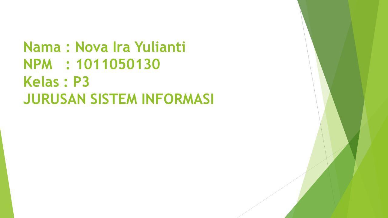 Nama : Nova Ira Yulianti NPM : 1011050130 Kelas : P3 JURUSAN SISTEM INFORMASI
