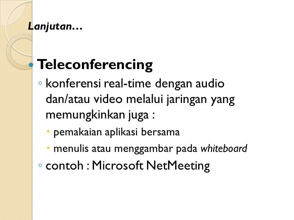 Lanjutan… Teleconferencing. konferensi real-time dengan audio dan/atau video melalui jaringan yang memungkinkan juga :