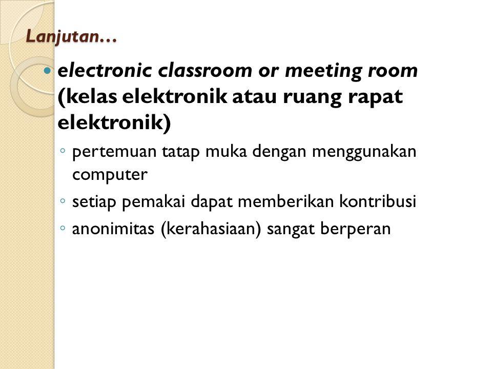 Lanjutan… electronic classroom or meeting room (kelas elektronik atau ruang rapat elektronik) pertemuan tatap muka dengan menggunakan computer.