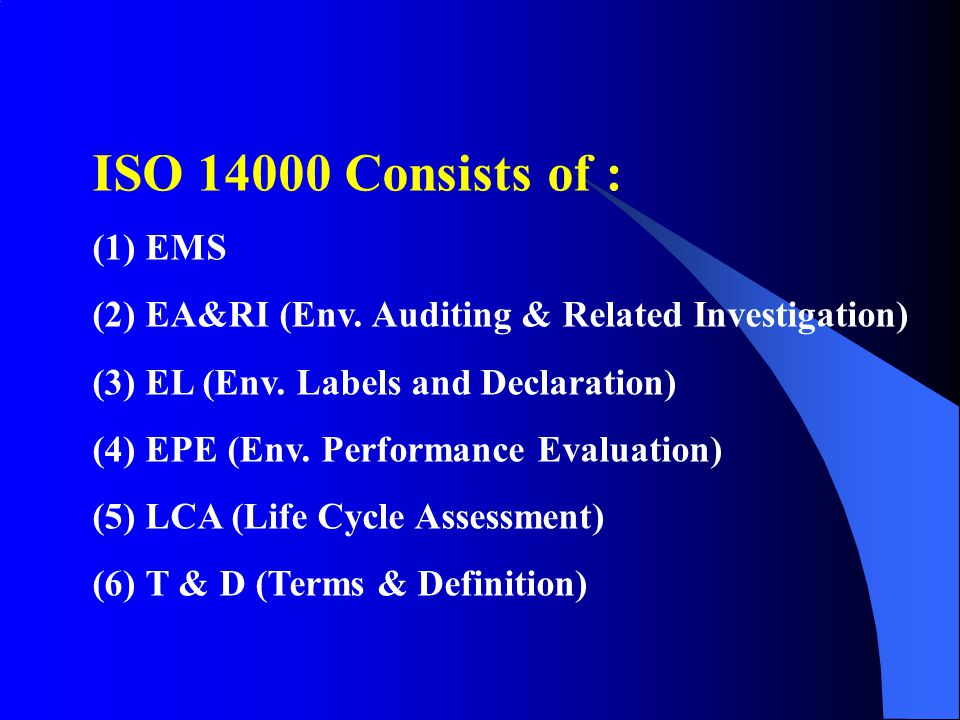 ISO 14000 Consists of : EMS. EA&RI (Env. Auditing & Related Investigation) EL (Env. Labels and Declaration)