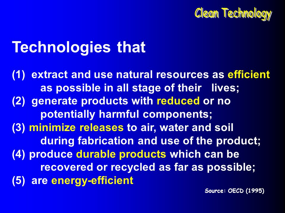 Clean Technology Technologies that. (1) extract and use natural resources as efficient as possible in all stage of their lives;