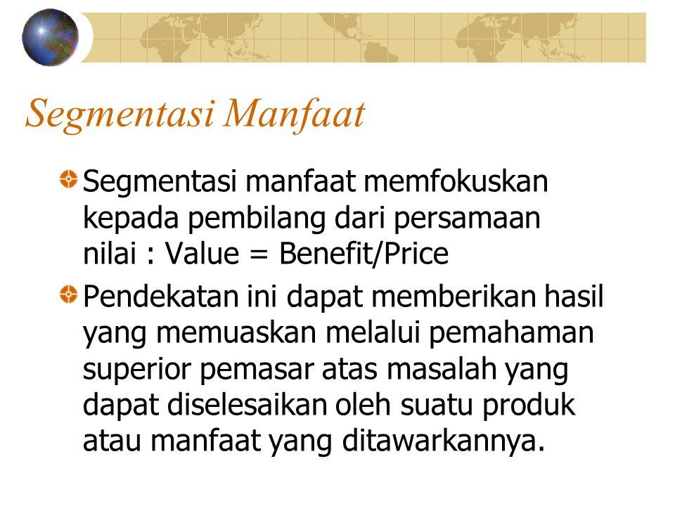 Segmentasi Manfaat Segmentasi manfaat memfokuskan kepada pembilang dari persamaan nilai : Value = Benefit/Price.