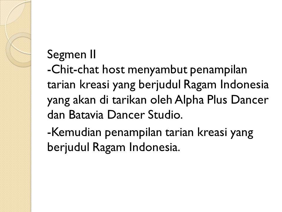 Segmen II -Chit-chat host menyambut penampilan tarian kreasi yang berjudul Ragam Indonesia yang akan di tarikan oleh Alpha Plus Dancer dan Batavia Dancer Studio.