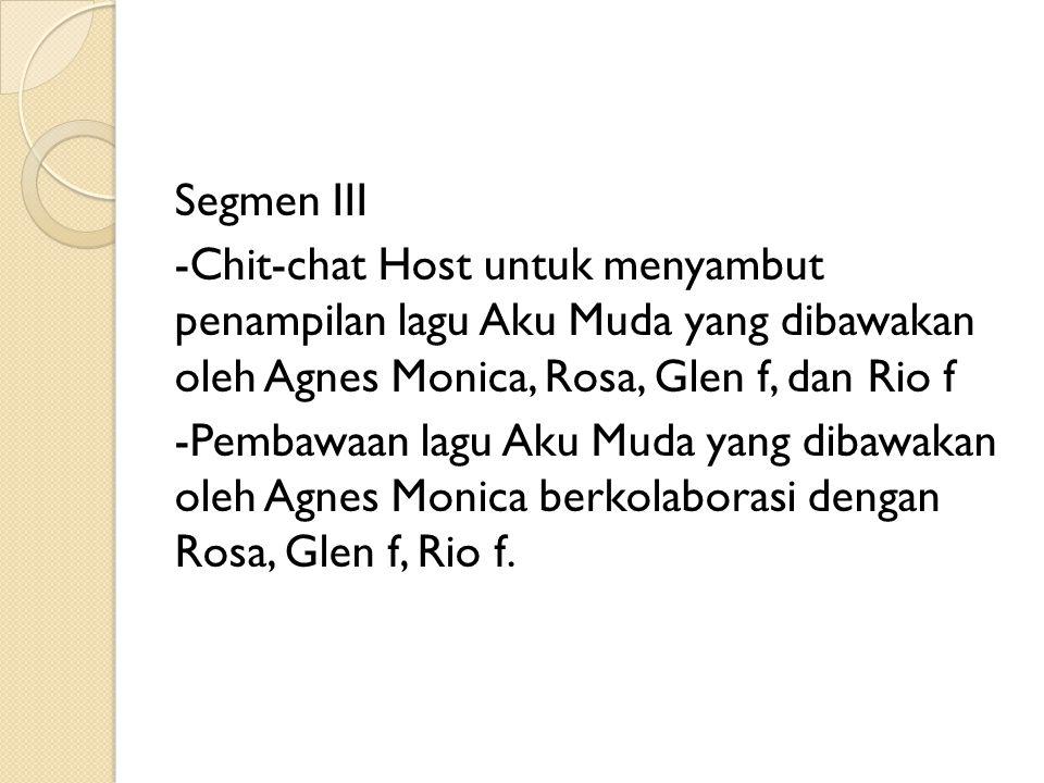 Segmen III -Chit-chat Host untuk menyambut penampilan lagu Aku Muda yang dibawakan oleh Agnes Monica, Rosa, Glen f, dan Rio f -Pembawaan lagu Aku Muda yang dibawakan oleh Agnes Monica berkolaborasi dengan Rosa, Glen f, Rio f.