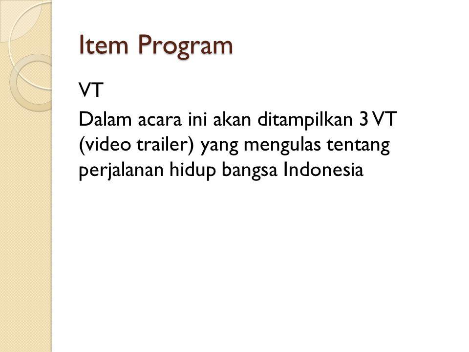 Item Program VT Dalam acara ini akan ditampilkan 3 VT (video trailer) yang mengulas tentang perjalanan hidup bangsa Indonesia