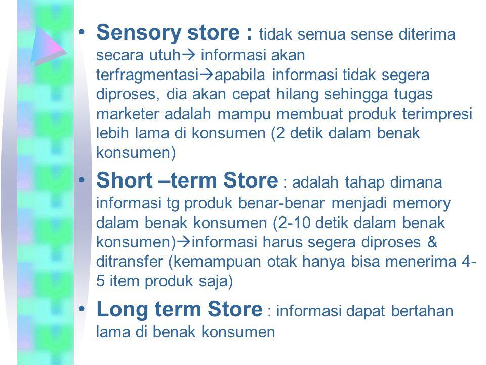 Sensory store : tidak semua sense diterima secara utuh informasi akan terfragmentasiapabila informasi tidak segera diproses, dia akan cepat hilang sehingga tugas marketer adalah mampu membuat produk terimpresi lebih lama di konsumen (2 detik dalam benak konsumen)