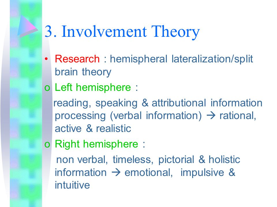 3. Involvement Theory Research : hemispheral lateralization/split brain theory. Left hemisphere :