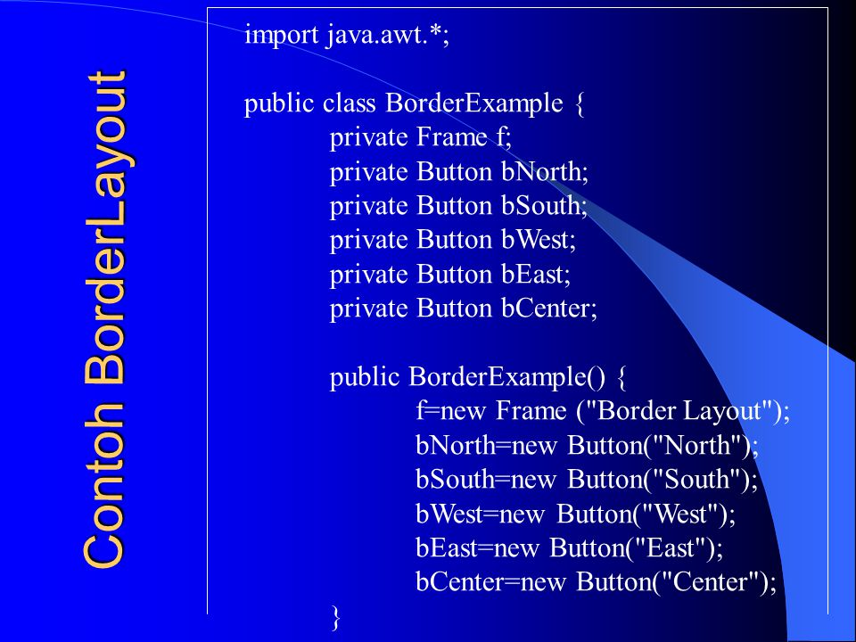 Contoh BorderLayout import java.awt.*; public class BorderExample {