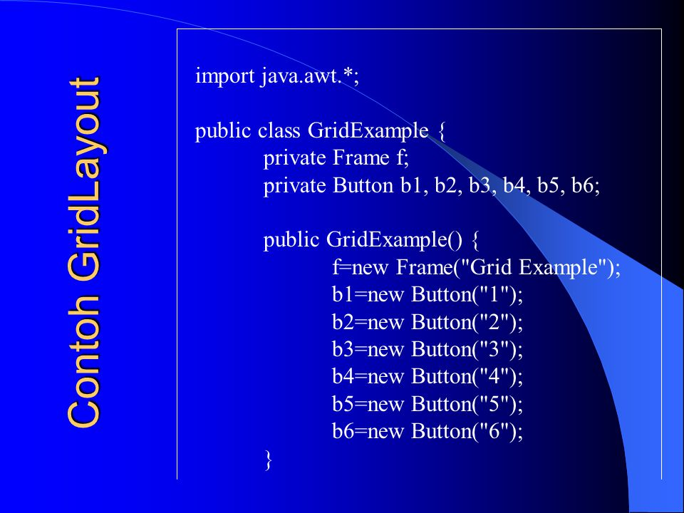 Contoh GridLayout import java.awt.*; public class GridExample {