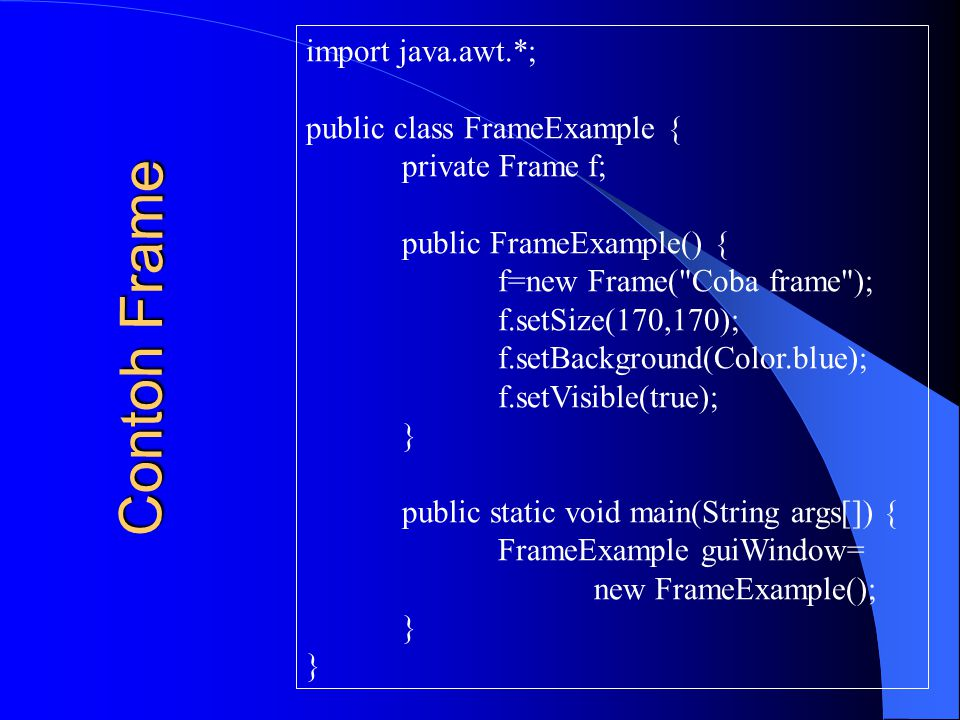 Contoh Frame import java.awt.*; public class FrameExample {