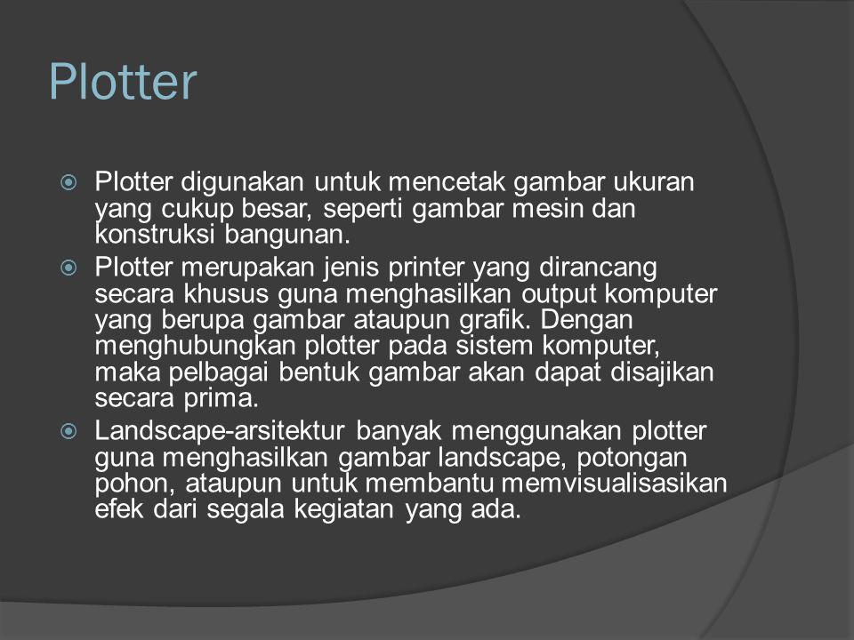 Plotter Plotter digunakan untuk mencetak gambar ukuran yang cukup besar, seperti gambar mesin dan konstruksi bangunan.