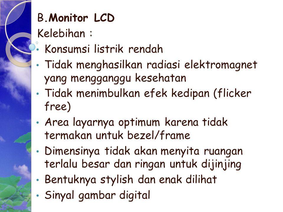 B.Monitor LCD Kelebihan : Konsumsi listrik rendah. Tidak menghasilkan radiasi elektromagnet yang mengganggu kesehatan.