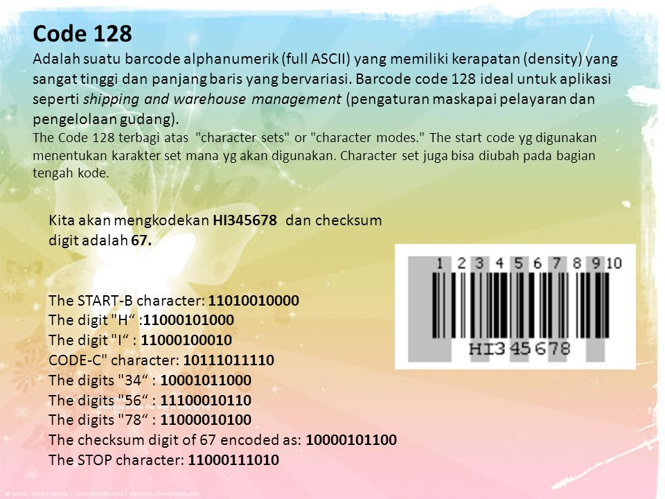 Code 128 Adalah suatu barcode alphanumerik (full ASCII) yang memiliki kerapatan (density) yang sangat tinggi dan panjang baris yang bervariasi. Barcode code 128 ideal untuk aplikasi seperti shipping and warehouse management (pengaturan maskapai pelayaran dan pengelolaan gudang). The Code 128 terbagi atas character sets or character modes. The start code yg digunakan menentukan karakter set mana yg akan digunakan. Character set juga bisa diubah pada bagian tengah kode.