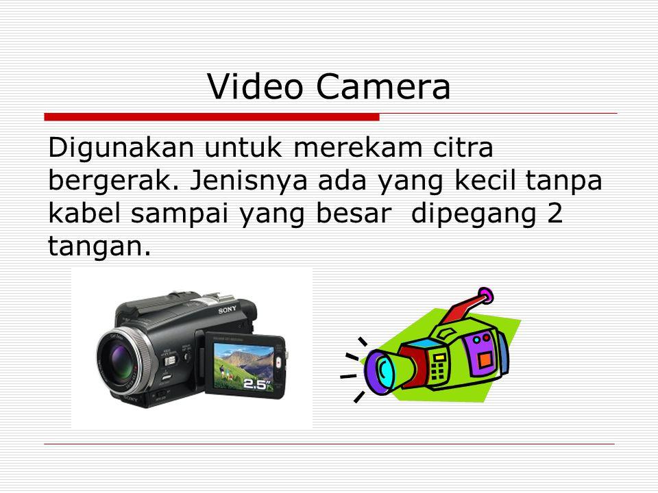 Video Camera Digunakan untuk merekam citra bergerak.