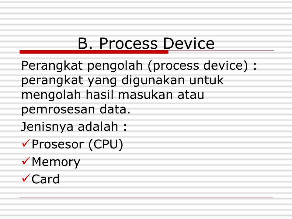 B. Process Device Perangkat pengolah (process device) : perangkat yang digunakan untuk mengolah hasil masukan atau pemrosesan data.
