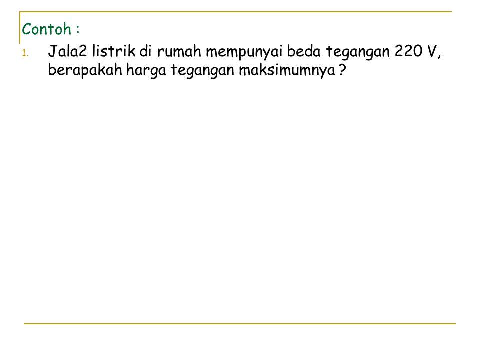 Contoh : Jala2 listrik di rumah mempunyai beda tegangan 220 V, berapakah harga tegangan maksimumnya