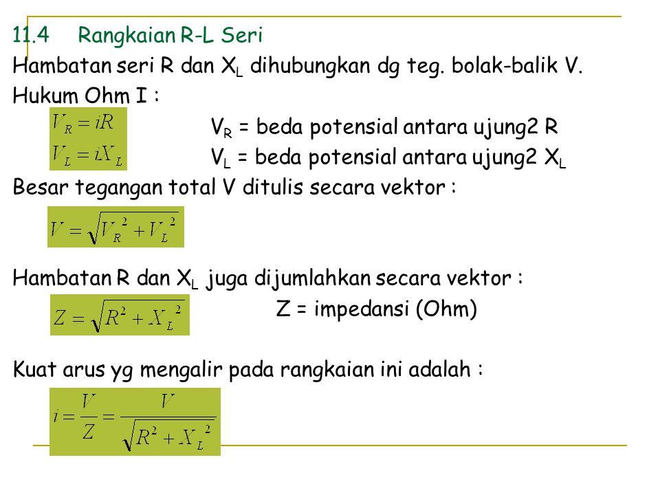 11.4 Rangkaian R-L Seri Hambatan seri R dan XL dihubungkan dg teg. bolak-balik V. Hukum Ohm I : VR = beda potensial antara ujung2 R.